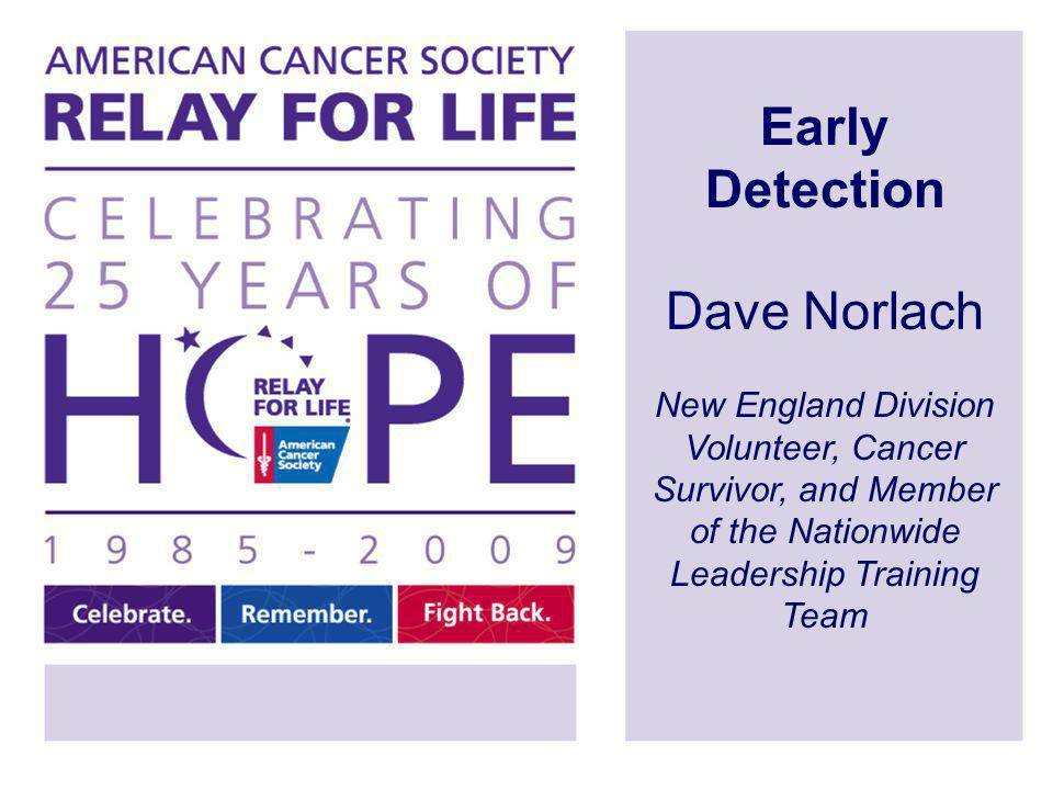 Early Detection Dave Norlach New England Division Volunteer, Cancer Survivor, and Member of the Nationwide Leadership Training Team