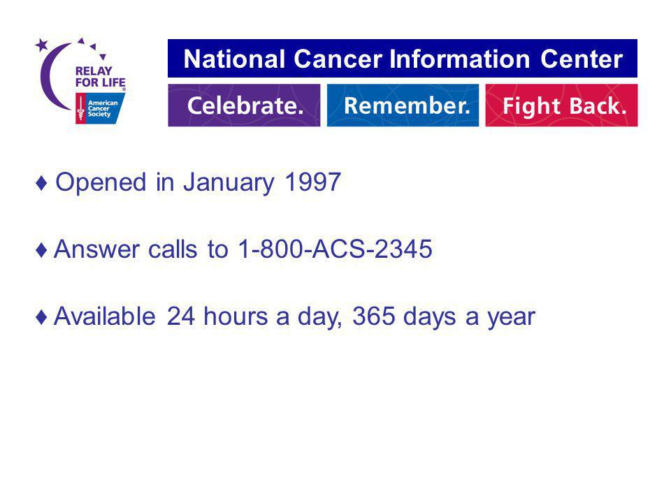Opened in January 1997 Answer calls to 1-800-ACS-2345 Available 24 hours a day, 365 days a year National Cancer Information Center