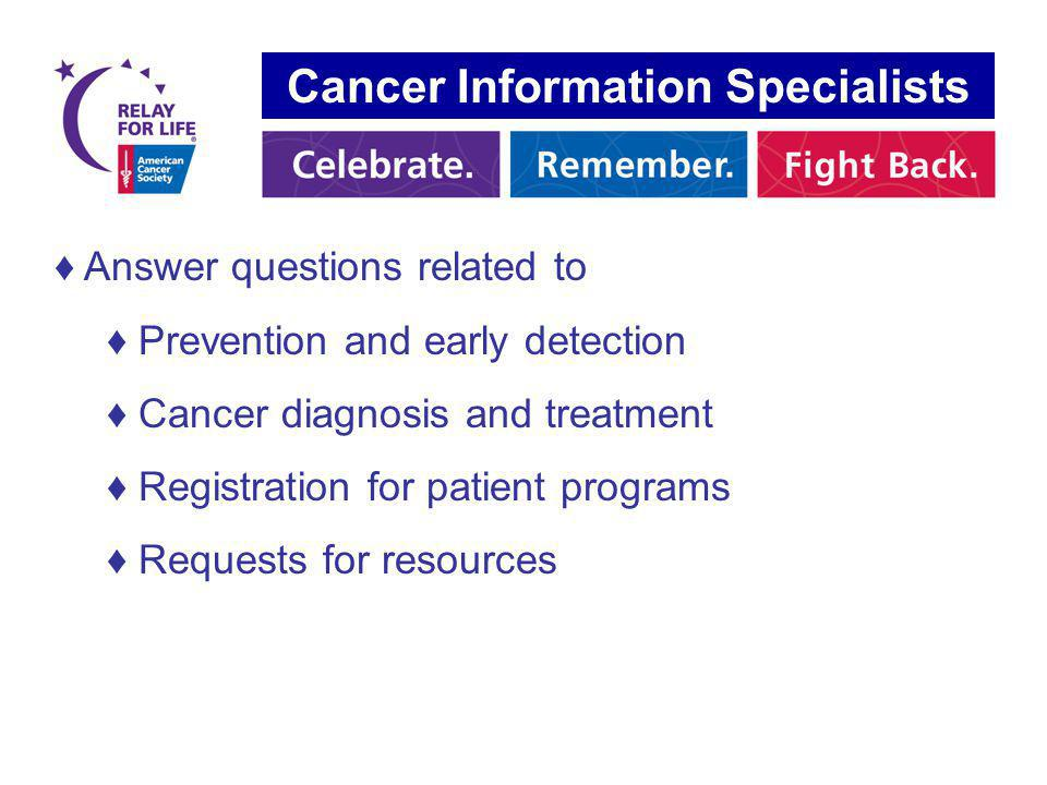 Answer questions related to Prevention and early detection Cancer diagnosis and treatment Registration for patient programs Requests for resources Cancer Information Specialists