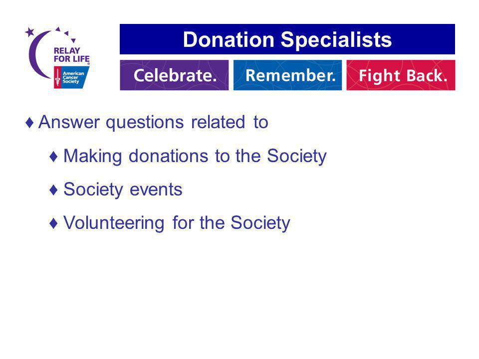 Donation Specialists Answer questions related to Making donations to the Society Society events Volunteering for the Society