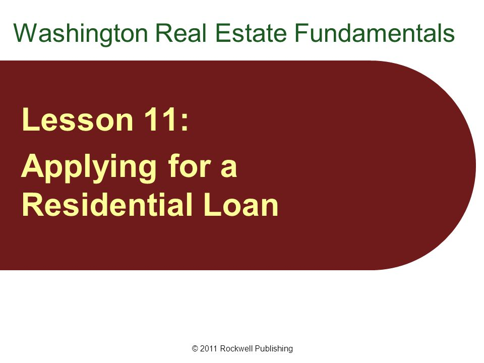 Washington Real Estate Fundamentals Lesson 11: Applying for a Residential Loan © 2011 Rockwell Publishing