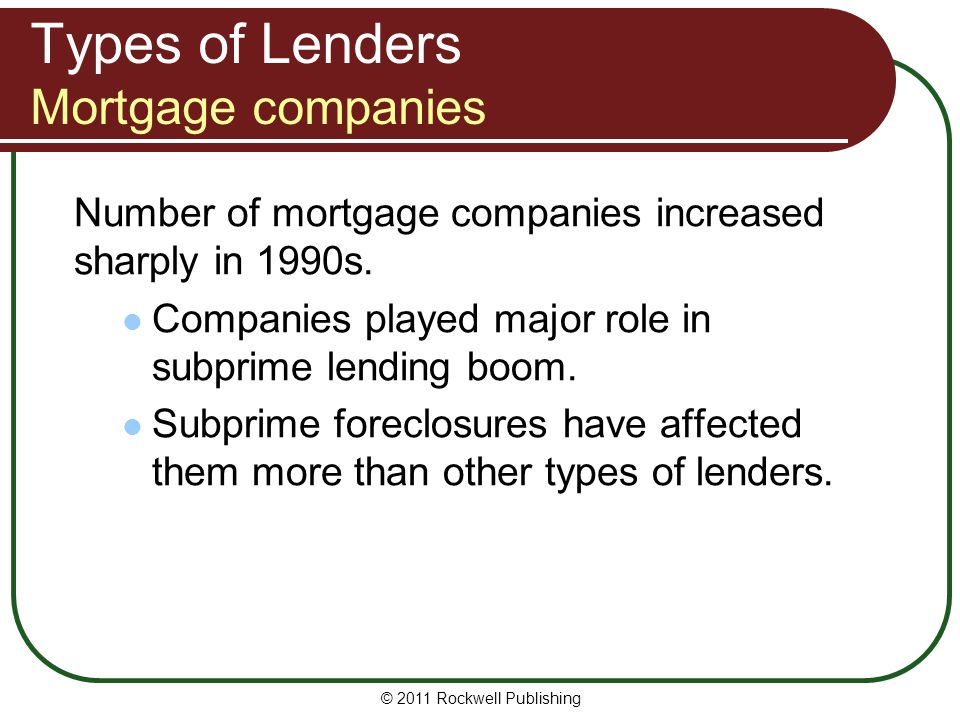 Types of Lenders Mortgage companies Number of mortgage companies increased sharply in 1990s. Companies played major role in subprime lending boom. Sub