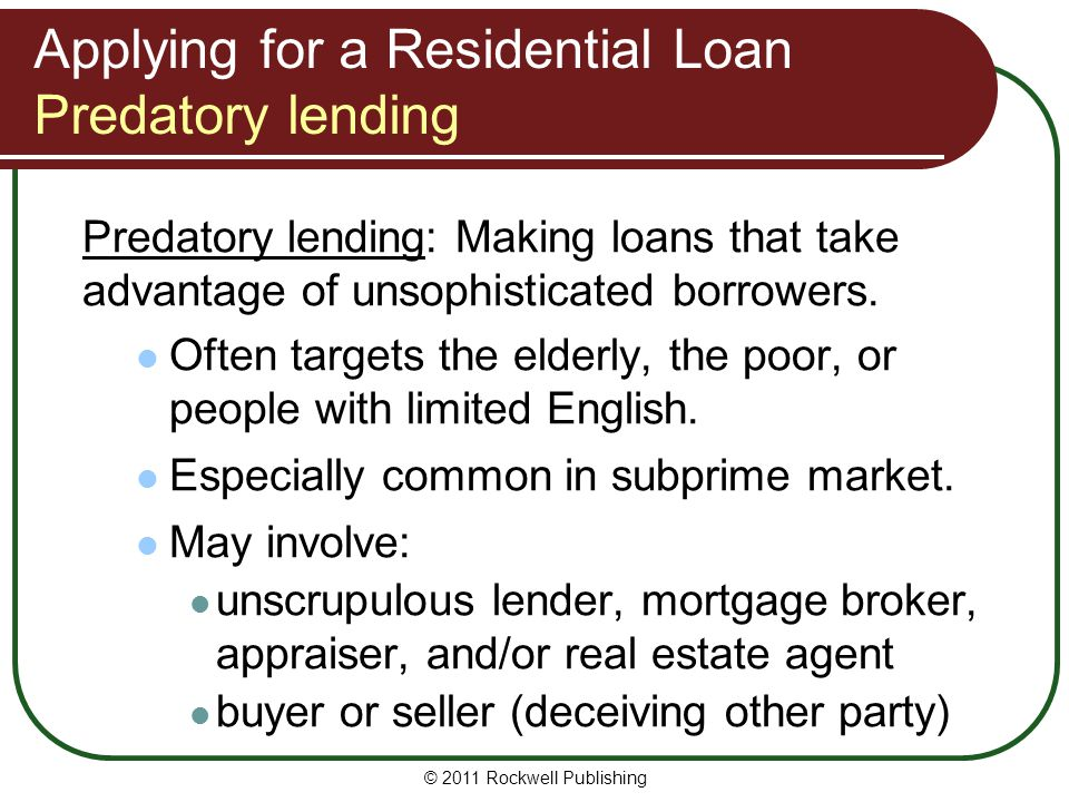 Applying for a Residential Loan Predatory lending Predatory lending: Making loans that take advantage of unsophisticated borrowers. Often targets the