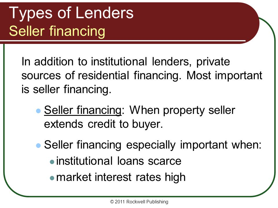 Types of Lenders Seller financing In addition to institutional lenders, private sources of residential financing. Most important is seller financing.
