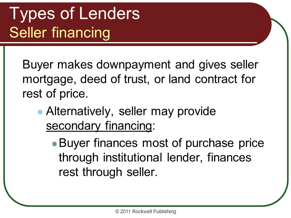 Types of Lenders Seller financing Buyer makes downpayment and gives seller mortgage, deed of trust, or land contract for rest of price. Alternatively,