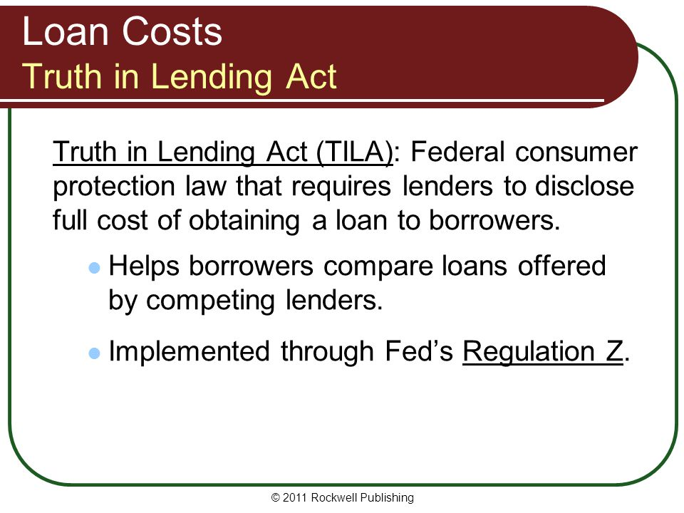 Loan Costs Truth in Lending Act Truth in Lending Act (TILA): Federal consumer protection law that requires lenders to disclose full cost of obtaining