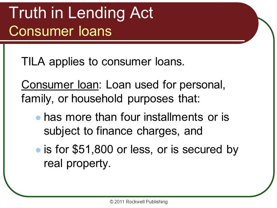 Truth in Lending Act Consumer loans TILA applies to consumer loans. Consumer loan: Loan used for personal, family, or household purposes that: has mor