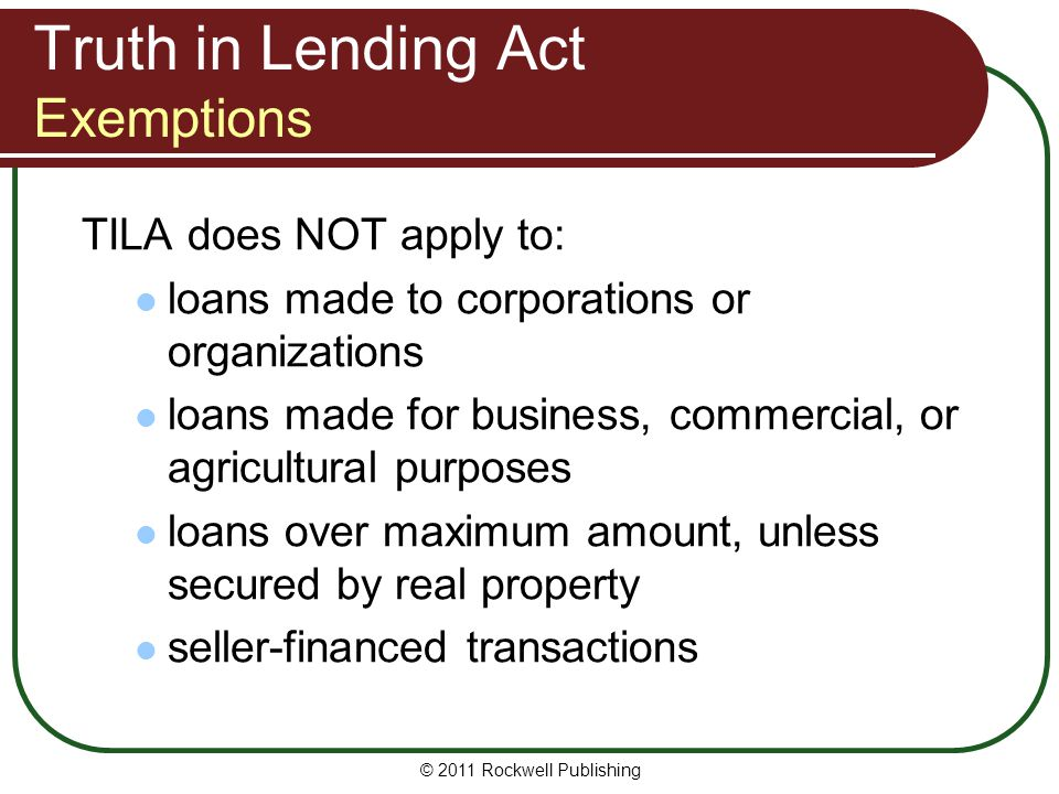 Truth in Lending Act Exemptions TILA does NOT apply to: loans made to corporations or organizations loans made for business, commercial, or agricultur