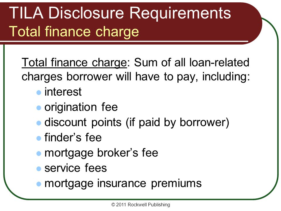 TILA Disclosure Requirements Total finance charge Total finance charge: Sum of all loan-related charges borrower will have to pay, including: interest