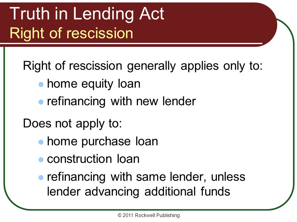 Truth in Lending Act Right of rescission Right of rescission generally applies only to: home equity loan refinancing with new lender Does not apply to