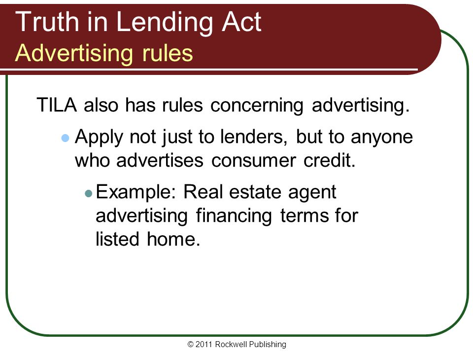 Truth in Lending Act Advertising rules TILA also has rules concerning advertising. Apply not just to lenders, but to anyone who advertises consumer cr