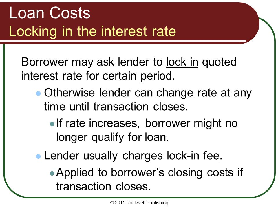 Loan Costs Locking in the interest rate Borrower may ask lender to lock in quoted interest rate for certain period. Otherwise lender can change rate a