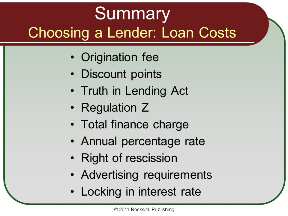 Summary Choosing a Lender: Loan Costs Origination fee Discount points Truth in Lending Act Regulation Z Total finance charge Annual percentage rate Ri
