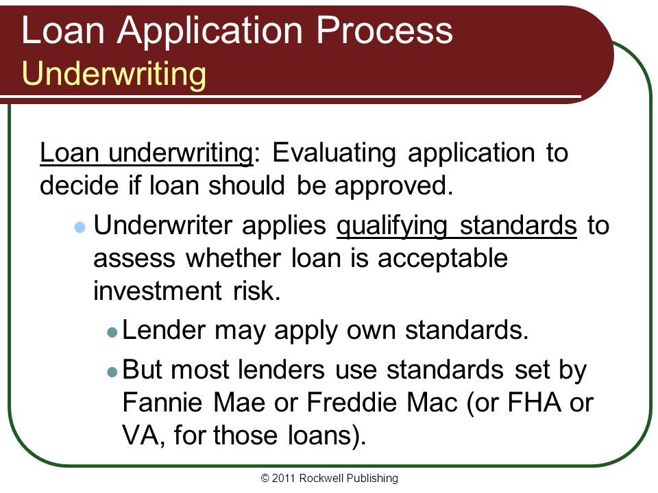 Loan Application Process Underwriting Loan underwriting: Evaluating application to decide if loan should be approved. Underwriter applies qualifying s