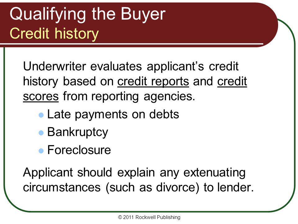 Qualifying the Buyer Credit history Underwriter evaluates applicants credit history based on credit reports and credit scores from reporting agencies.