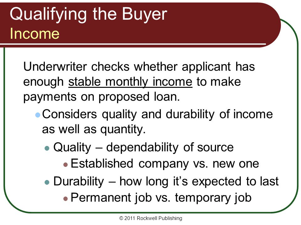 Qualifying the Buyer Income Underwriter checks whether applicant has enough stable monthly income to make payments on proposed loan. Considers quality