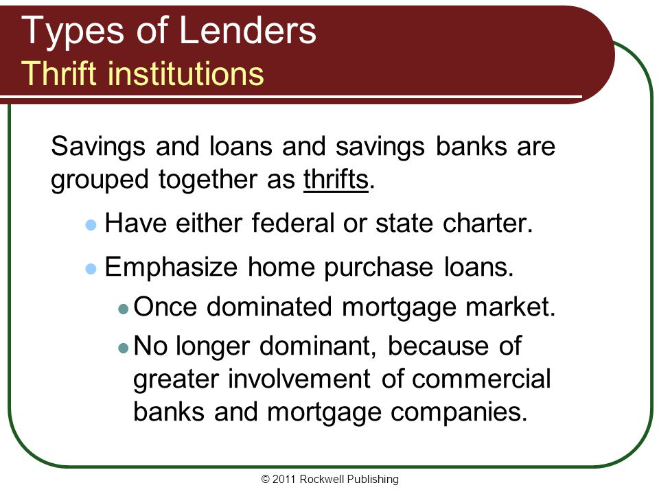 Types of Lenders Thrift institutions Savings and loans and savings banks are grouped together as thrifts. Have either federal or state charter. Emphas