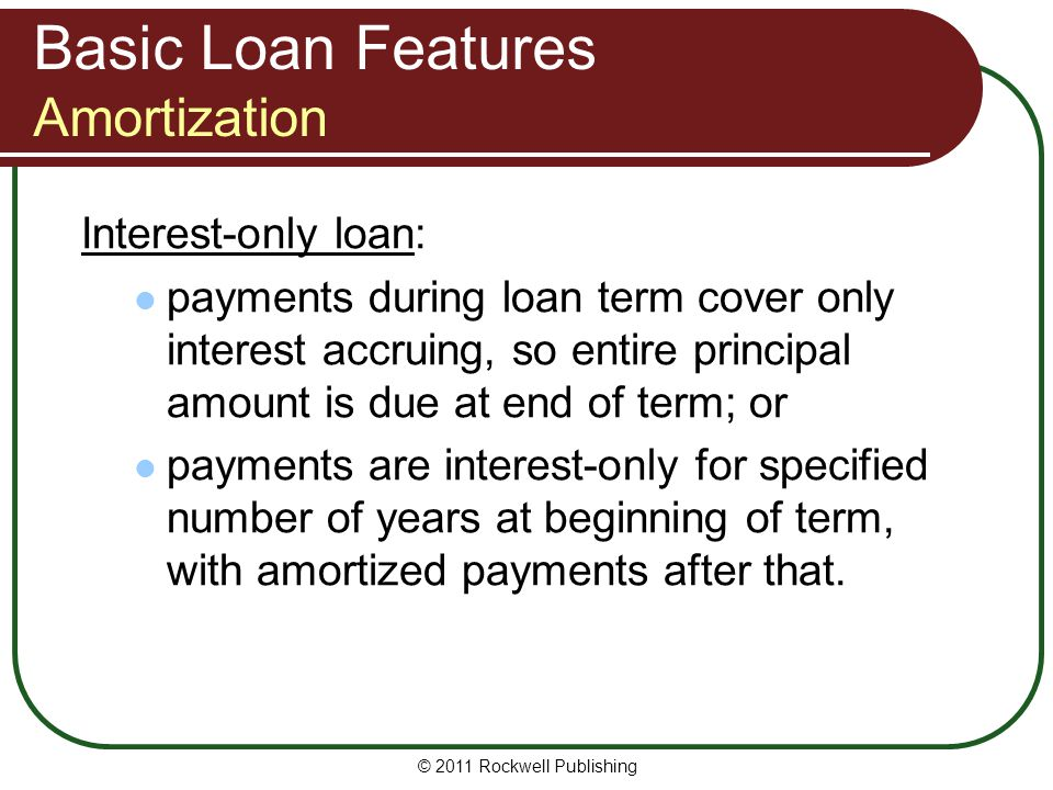 Basic Loan Features Amortization Interest-only loan: payments during loan term cover only interest accruing, so entire principal amount is due at end