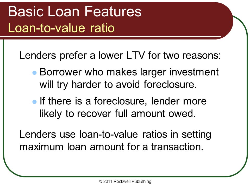 Basic Loan Features Loan-to-value ratio Lenders prefer a lower LTV for two reasons: Borrower who makes larger investment will try harder to avoid fore