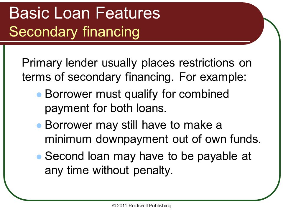 Basic Loan Features Secondary financing Primary lender usually places restrictions on terms of secondary financing. For example: Borrower must qualify