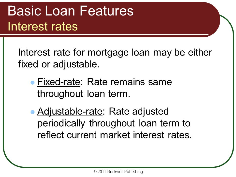 Basic Loan Features Interest rates Interest rate for mortgage loan may be either fixed or adjustable. Fixed-rate: Rate remains same throughout loan te