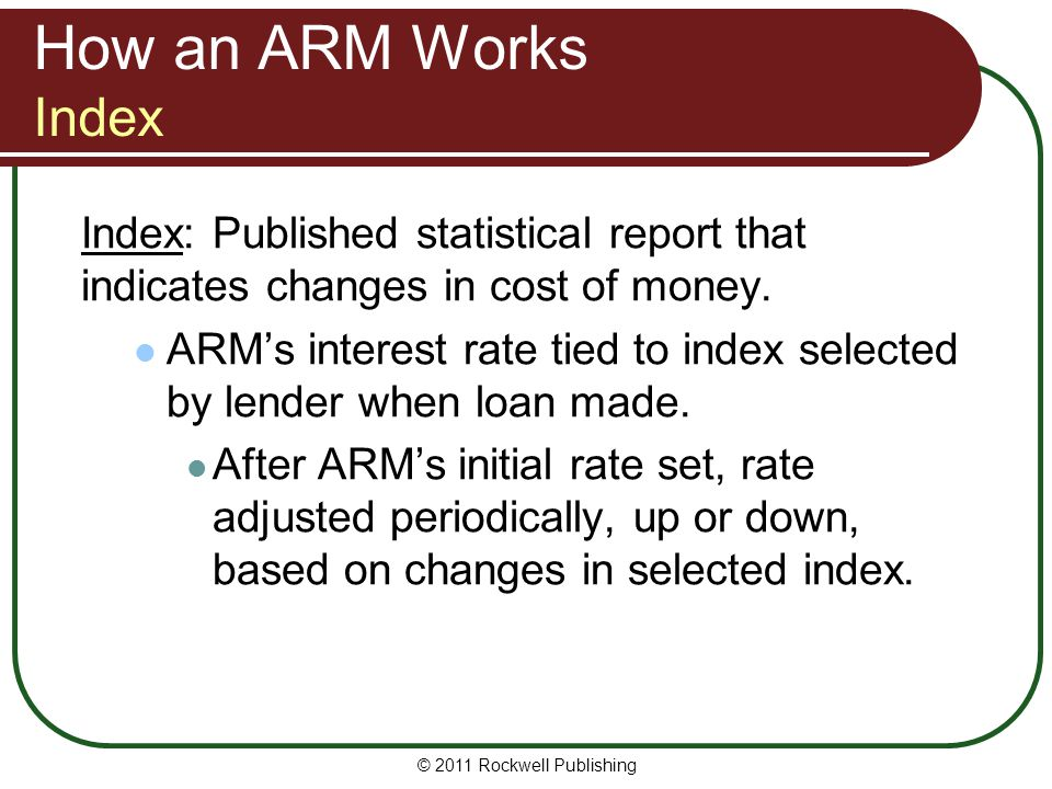 How an ARM Works Index Index: Published statistical report that indicates changes in cost of money. ARMs interest rate tied to index selected by lende