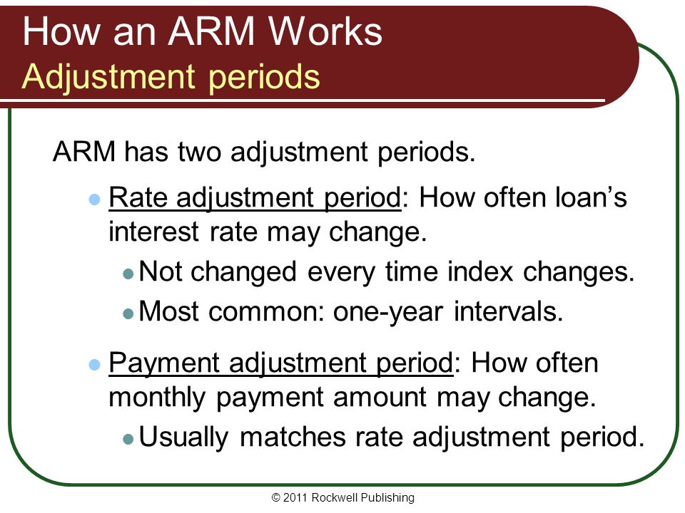 How an ARM Works Adjustment periods ARM has two adjustment periods. Rate adjustment period: How often loans interest rate may change. Not changed ever
