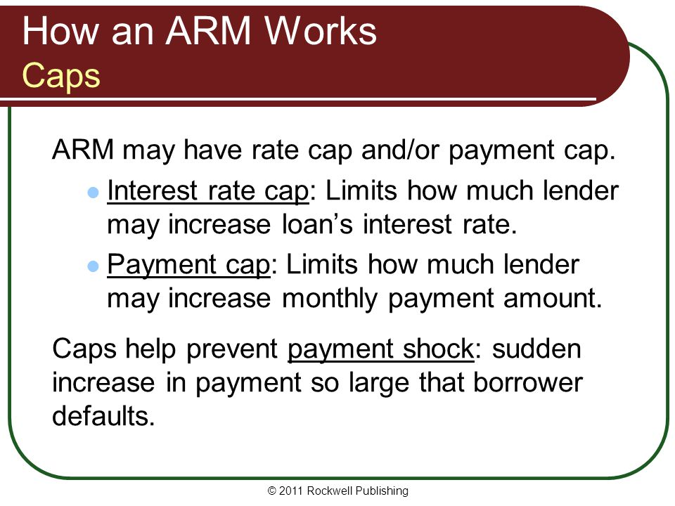 How an ARM Works Caps ARM may have rate cap and/or payment cap. Interest rate cap: Limits how much lender may increase loans interest rate. Payment ca
