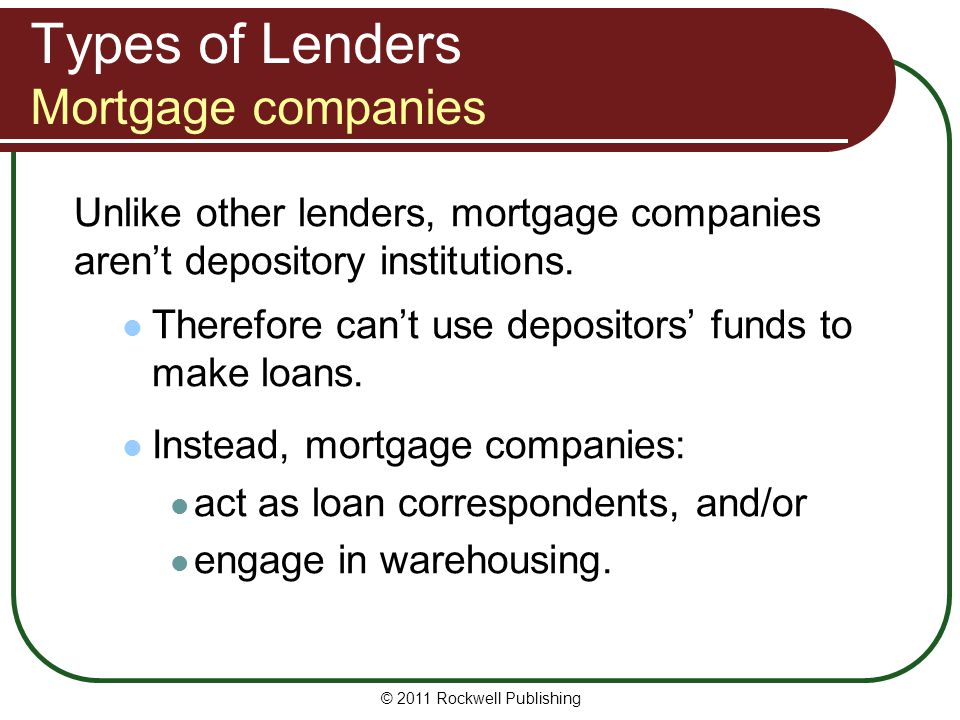Types of Lenders Mortgage companies Unlike other lenders, mortgage companies arent depository institutions. Therefore cant use depositors funds to mak