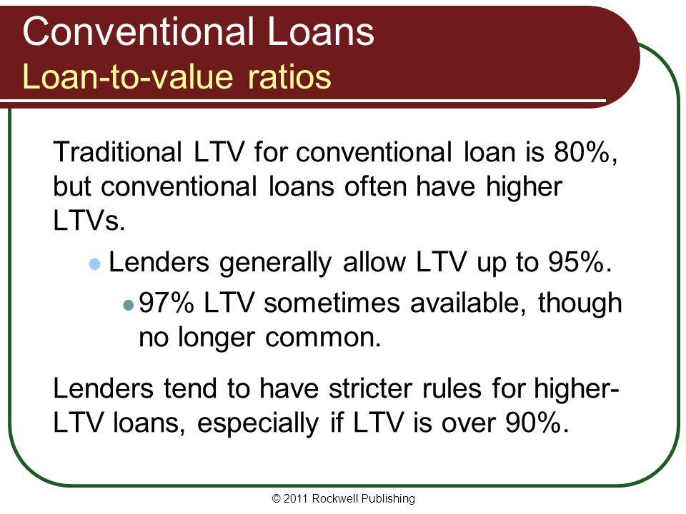 Conventional Loans Loan-to-value ratios Traditional LTV for conventional loan is 80%, but conventional loans often have higher LTVs. Lenders generally