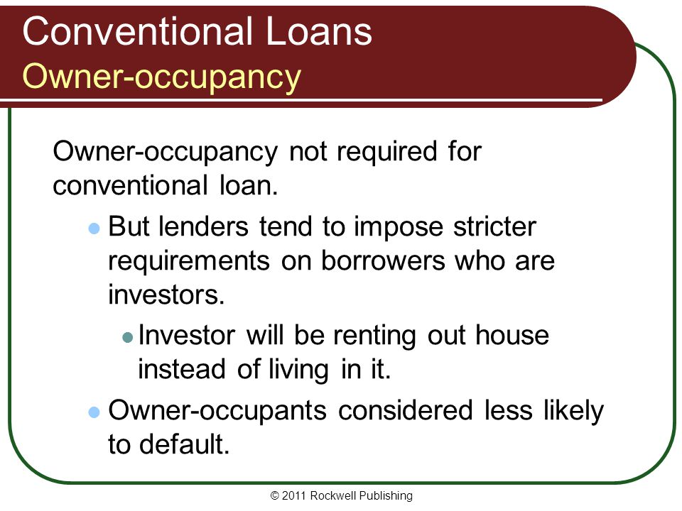 Conventional Loans Owner-occupancy Owner-occupancy not required for conventional loan. But lenders tend to impose stricter requirements on borrowers w