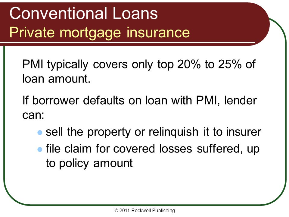 Conventional Loans Private mortgage insurance PMI typically covers only top 20% to 25% of loan amount. If borrower defaults on loan with PMI, lender c