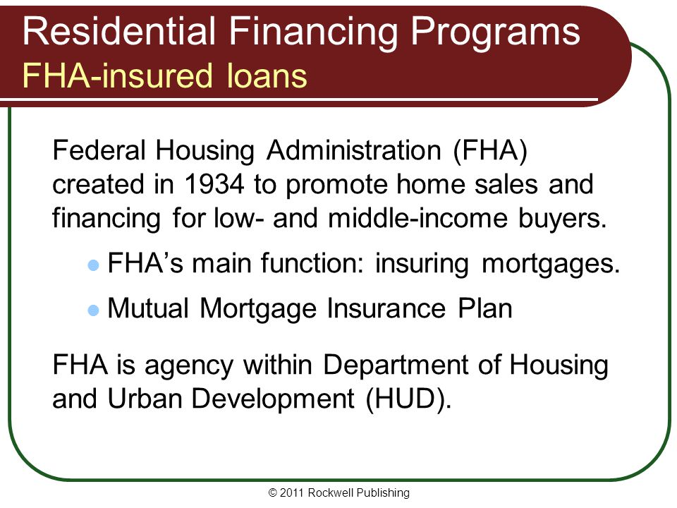 Residential Financing Programs FHA-insured loans Federal Housing Administration (FHA) created in 1934 to promote home sales and financing for low- and