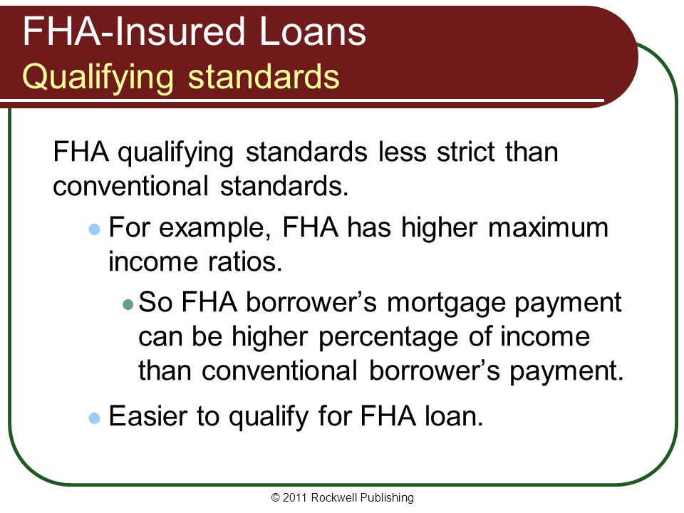 FHA-Insured Loans Qualifying standards FHA qualifying standards less strict than conventional standards. For example, FHA has higher maximum income ra