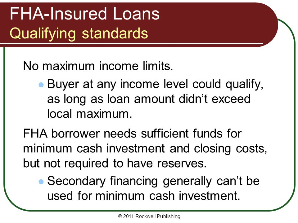 FHA-Insured Loans Qualifying standards No maximum income limits. Buyer at any income level could qualify, as long as loan amount didnt exceed local ma