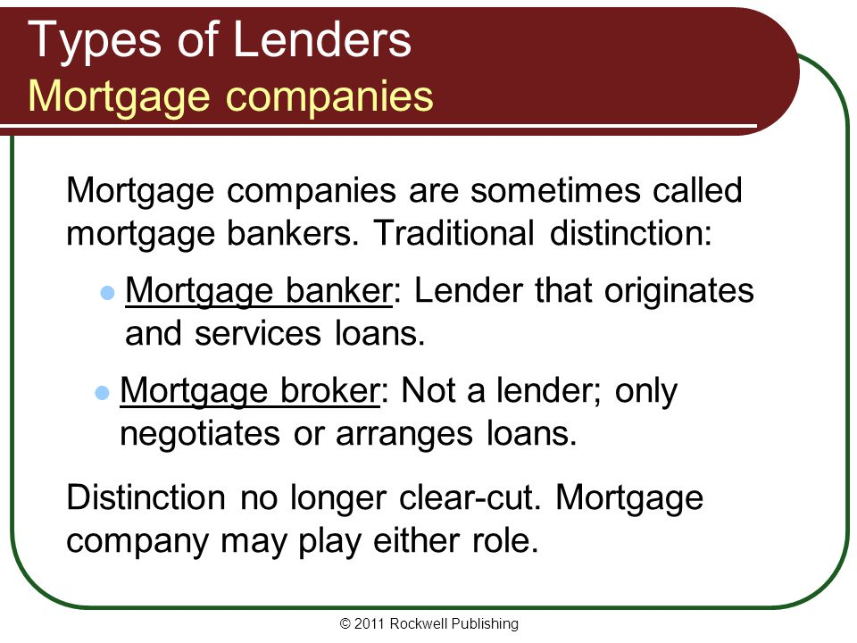 Types of Lenders Mortgage companies Mortgage companies are sometimes called mortgage bankers. Traditional distinction: Mortgage banker: Lender that or