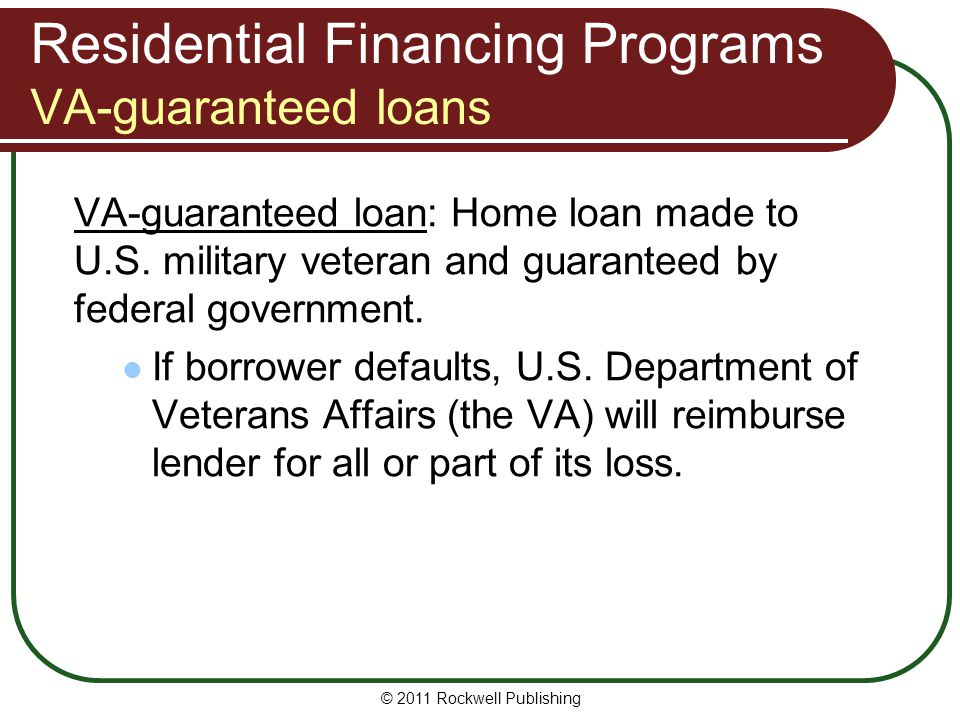 Residential Financing Programs VA-guaranteed loans VA-guaranteed loan: Home loan made to U.S. military veteran and guaranteed by federal government. I