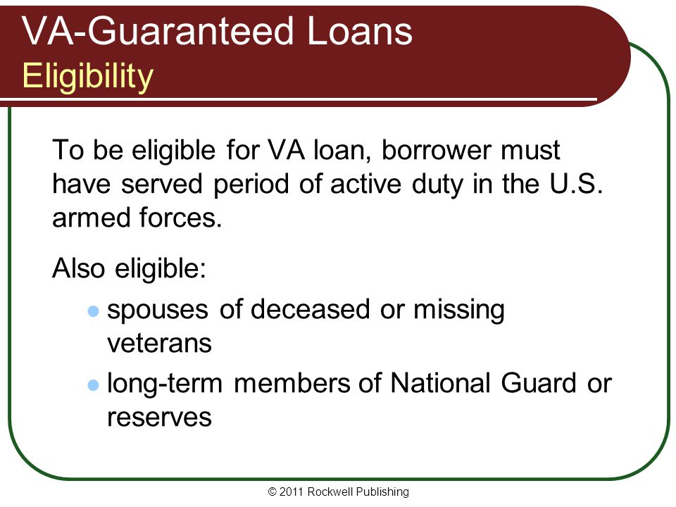 VA-Guaranteed Loans Eligibility To be eligible for VA loan, borrower must have served period of active duty in the U.S. armed forces. Also eligible: s