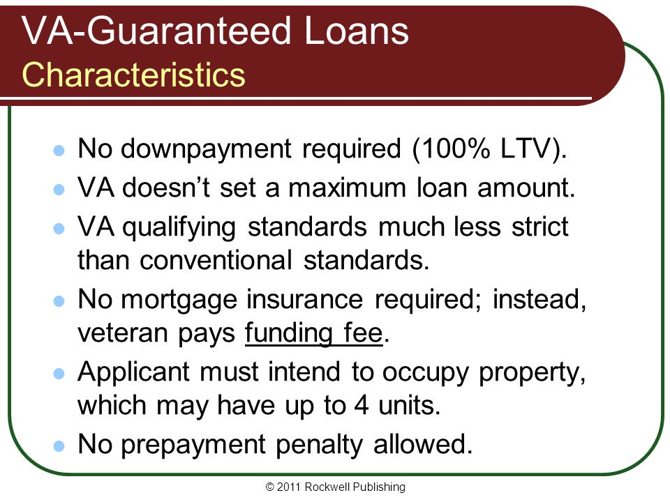 VA-Guaranteed Loans Characteristics No downpayment required (100% LTV). VA doesnt set a maximum loan amount. VA qualifying standards much less strict