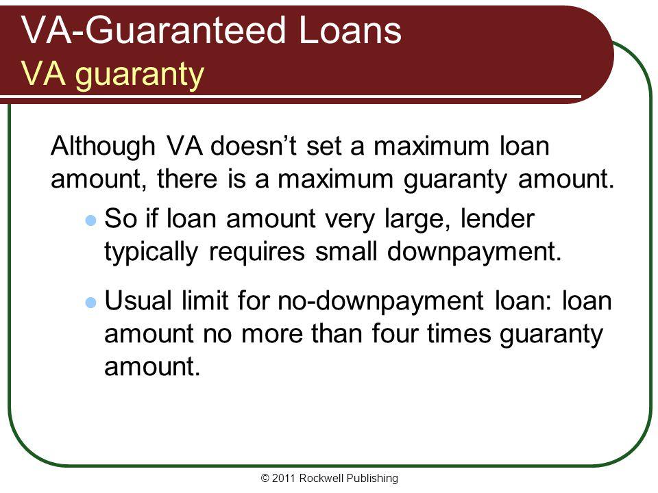 VA-Guaranteed Loans VA guaranty Although VA doesnt set a maximum loan amount, there is a maximum guaranty amount. So if loan amount very large, lender
