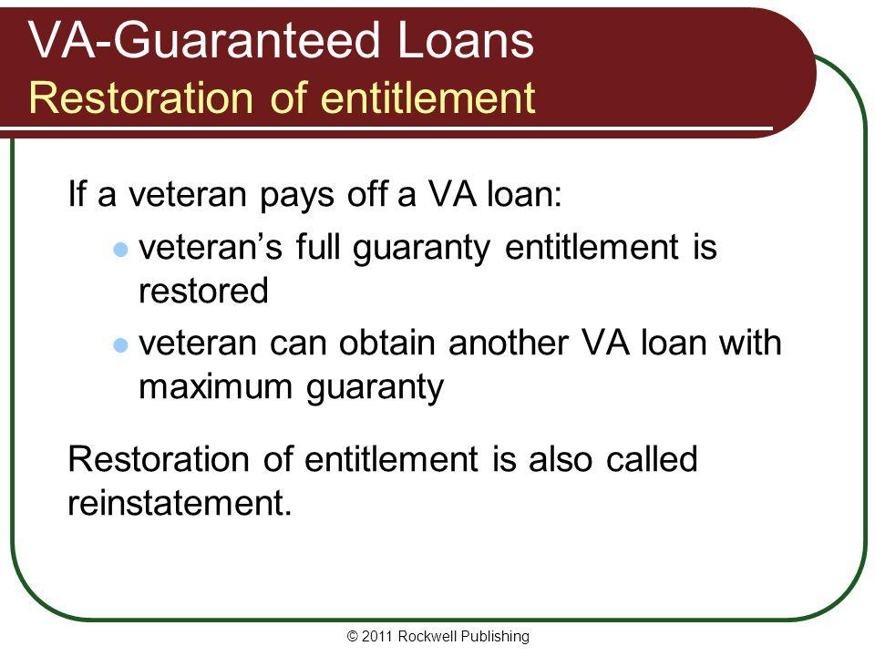 VA-Guaranteed Loans Restoration of entitlement If a veteran pays off a VA loan: veterans full guaranty entitlement is restored veteran can obtain anot