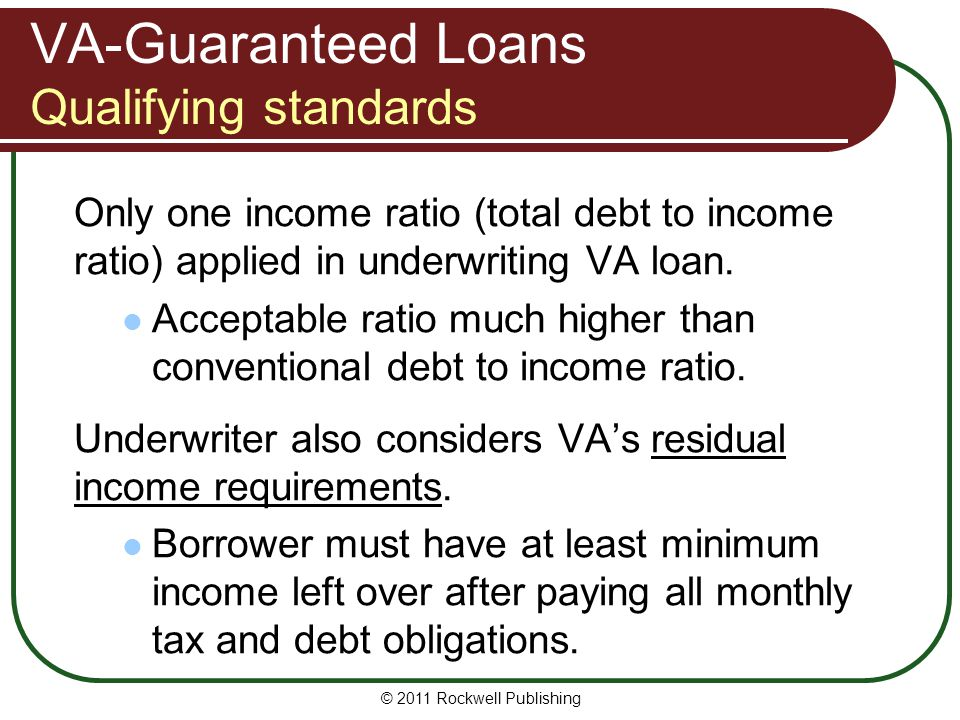 VA-Guaranteed Loans Qualifying standards Only one income ratio (total debt to income ratio) applied in underwriting VA loan. Acceptable ratio much hig