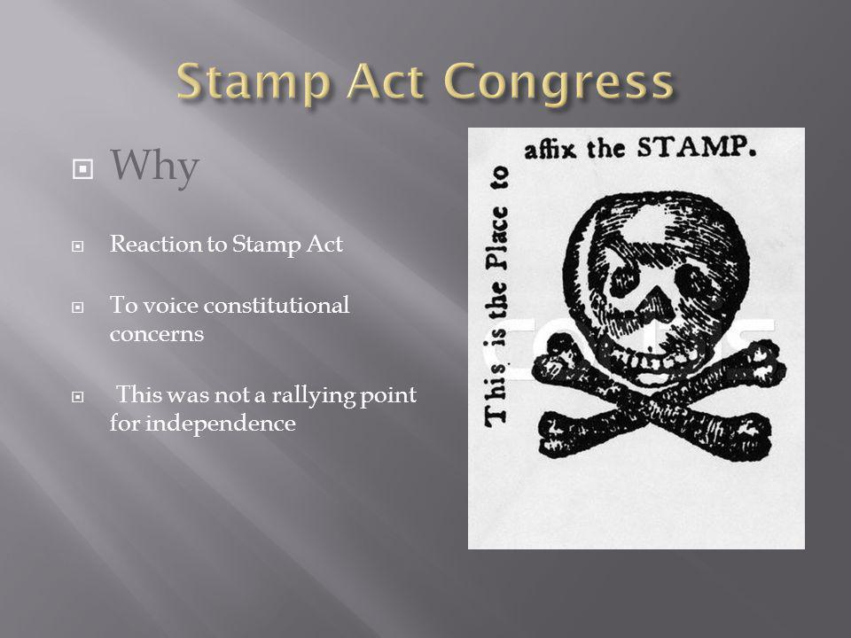 Why Reaction to Stamp Act To voice constitutional concerns This was not a rallying point for independence