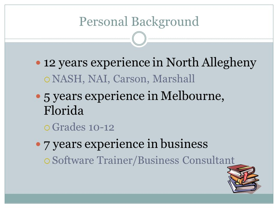 Personal Background 12 years experience in North Allegheny NASH, NAI, Carson, Marshall 5 years experience in Melbourne, Florida Grades 10-12 7 years e