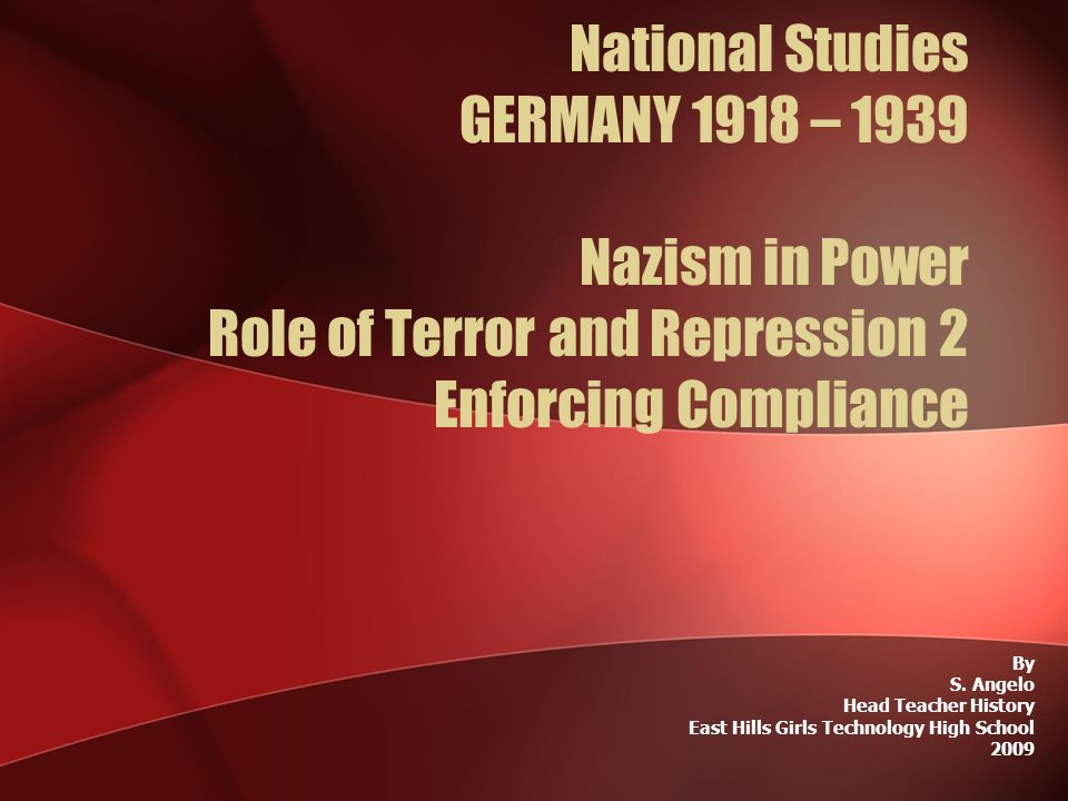 National Studies GERMANY 1918 – 1939 Nazism in Power Role of Terror and Repression 2 Enforcing Compliance By S. Angelo Head Teacher History East Hills