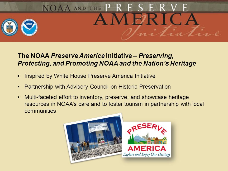 The NOAA Preserve America Initiative – Preserving, Protecting, and Promoting NOAA and the Nations Heritage Inspired by White House Preserve America In