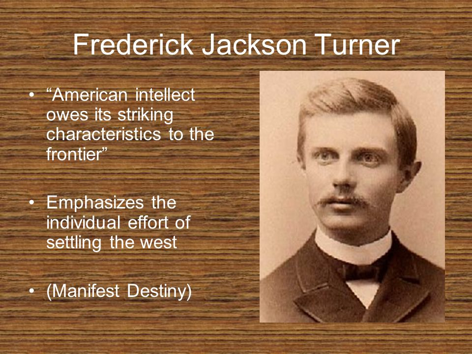 Frederick Jackson Turner American intellect owes its striking characteristics to the frontier Emphasizes the individual effort of settling the west (Manifest Destiny)