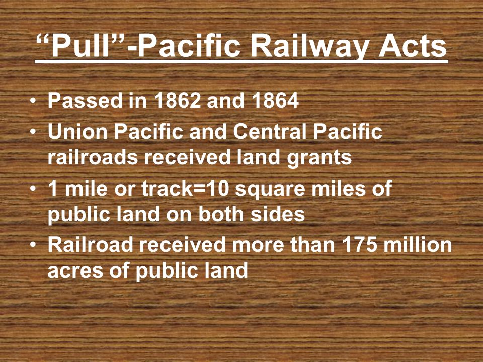 Pull-Pacific Railway Acts Passed in 1862 and 1864 Union Pacific and Central Pacific railroads received land grants 1 mile or track=10 square miles of
