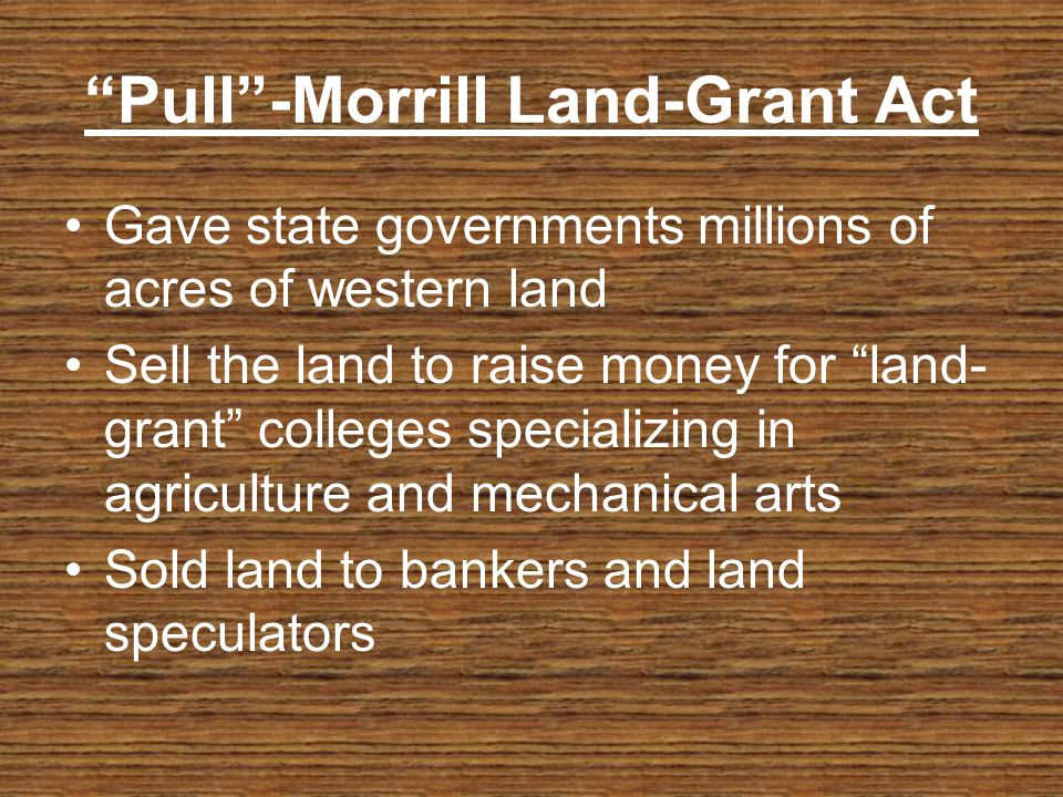 Pull-Morrill Land-Grant Act Gave state governments millions of acres of western land Sell the land to raise money for land- grant colleges specializing in agriculture and mechanical arts Sold land to bankers and land speculators