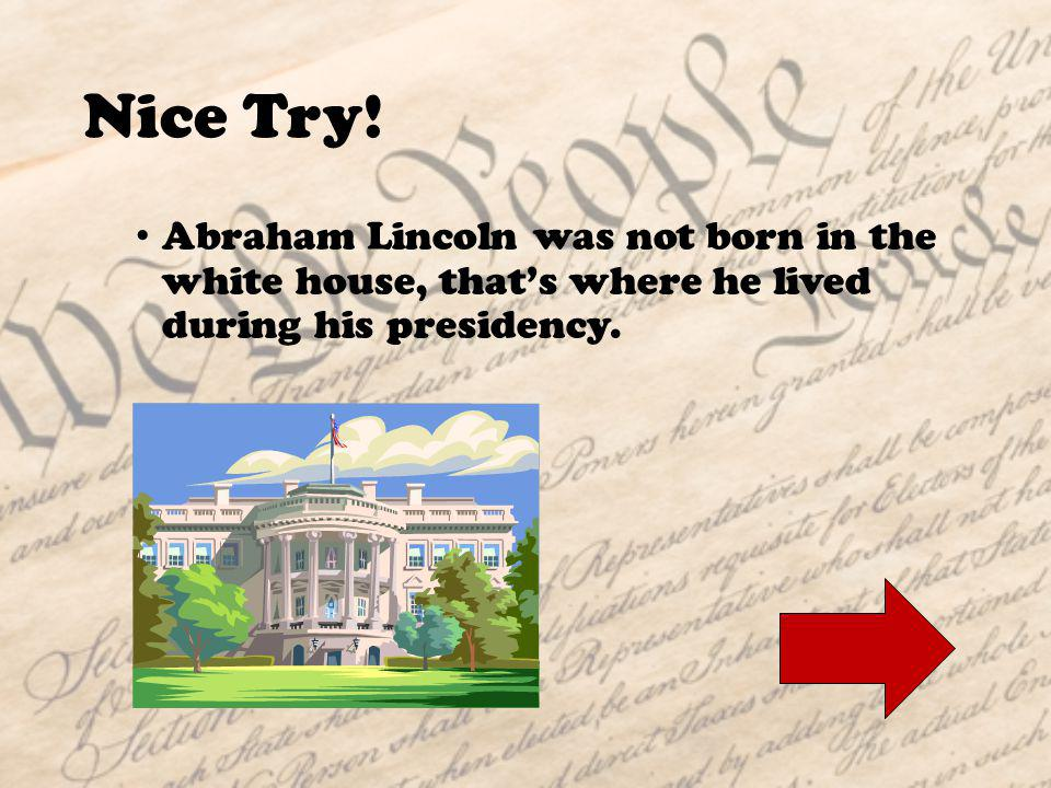 Where was President Lincoln born? A.The white houseThe white house B.A log cabinA log cabin C.In a theatreIn a theatre Question 1: